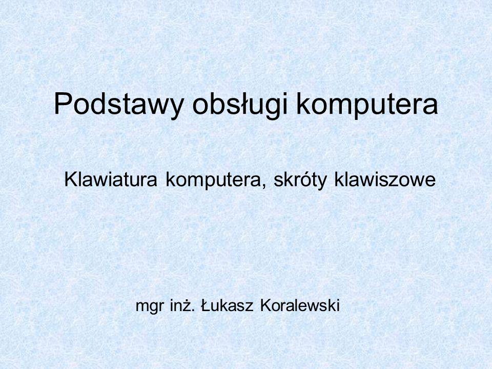 Podstawy obsługi komputera Klawiatura komputera, skróty klawiszowe mgr inż. Łukasz Koralewski