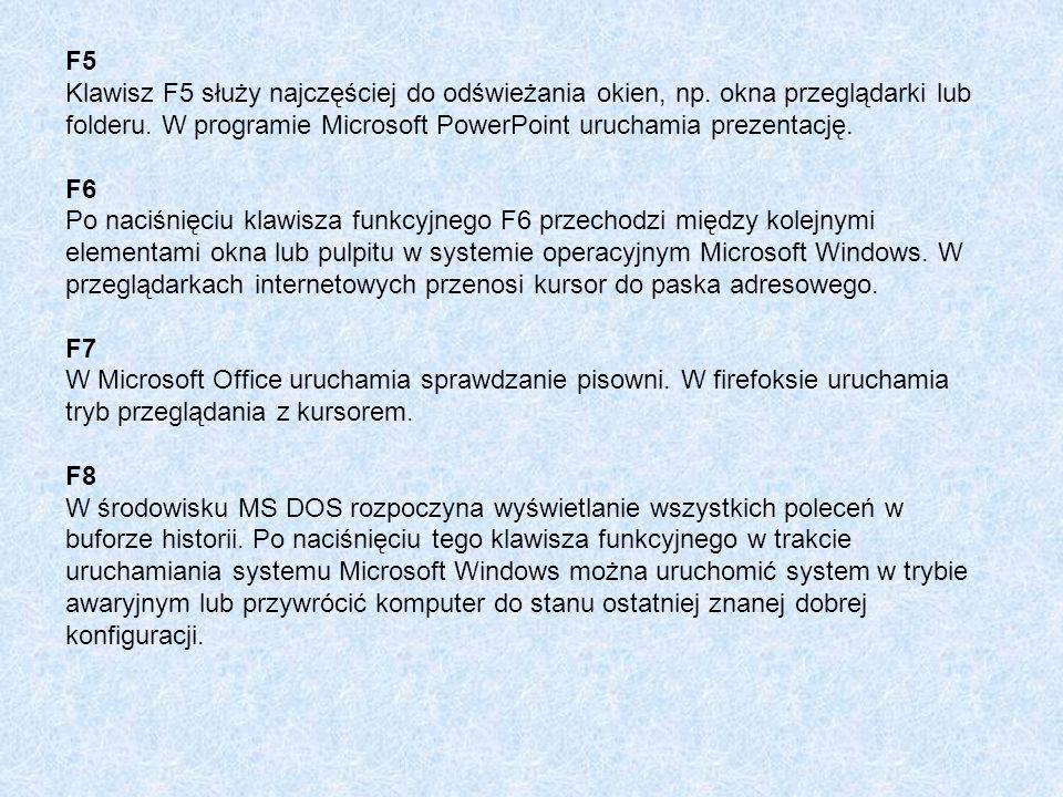 F5 Klawisz F5 służy najczęściej do odświeżania okien, np. okna przeglądarki lub folderu. W programie Microsoft PowerPoint uruchamia prezentację. F6 Po