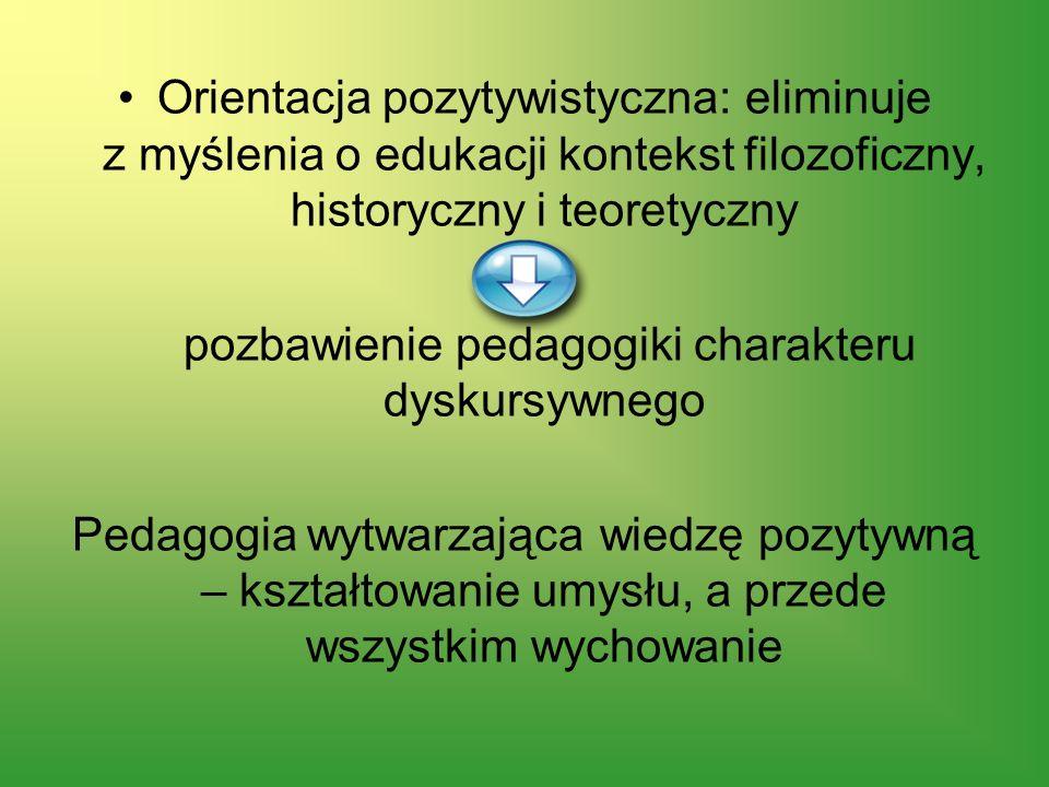 Orientacja pozytywistyczna: eliminuje z myślenia o edukacji kontekst filozoficzny, historyczny i teoretyczny pozbawienie pedagogiki charakteru dyskurs
