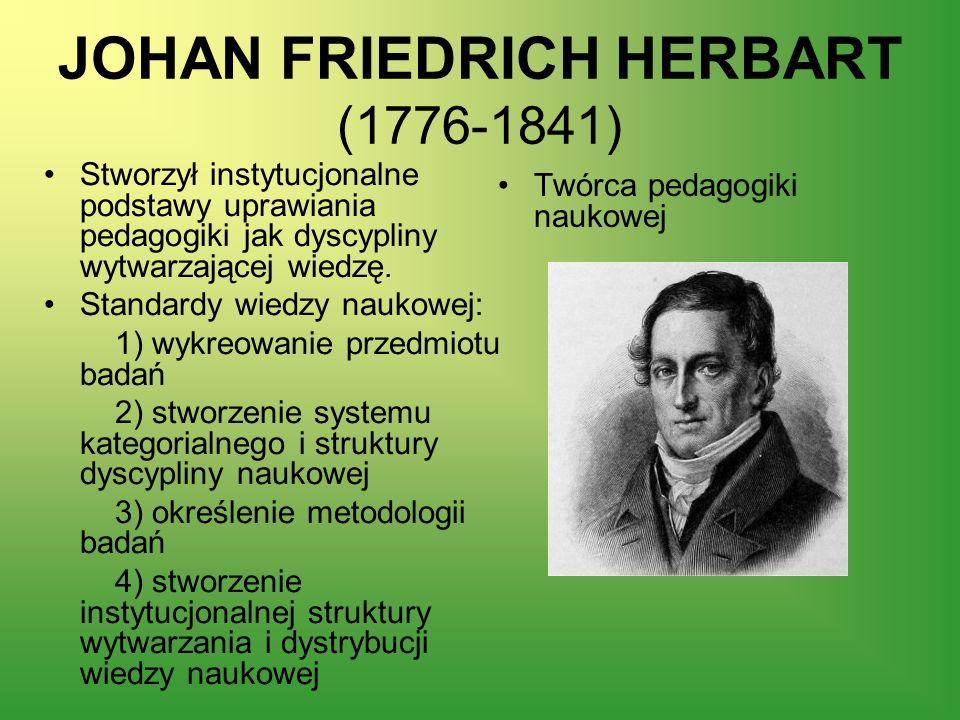 JOHAN FRIEDRICH HERBART (1776-1841) Stworzył instytucjonalne podstawy uprawiania pedagogiki jak dyscypliny wytwarzającej wiedzę. Standardy wiedzy nauk