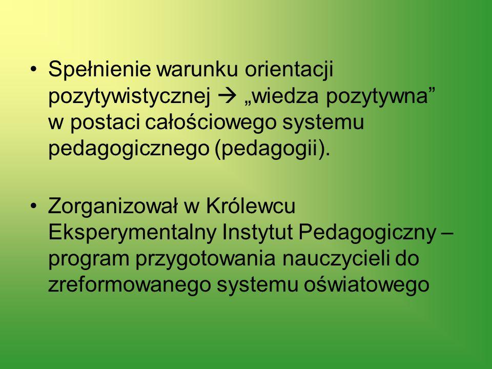Spełnienie warunku orientacji pozytywistycznej wiedza pozytywna w postaci całościowego systemu pedagogicznego (pedagogii). Zorganizował w Królewcu Eks
