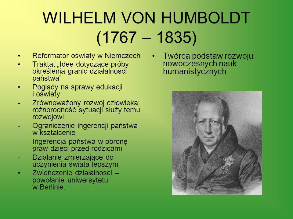 WILHELM VON HUMBOLDT (1767 – 1835) Reformator oświaty w Niemczech Traktat Idee dotyczące próby określenia granic działalności państwa Poglądy na spraw