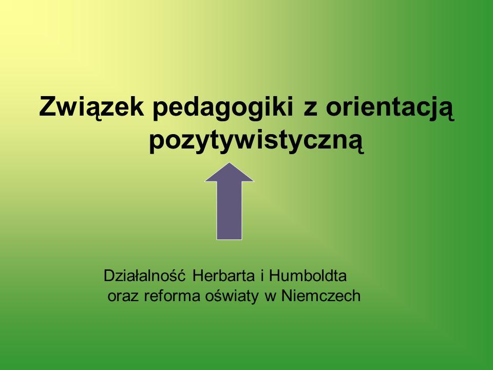 Związek pedagogiki z orientacją pozytywistyczną Działalność Herbarta i Humboldta oraz reforma oświaty w Niemczech