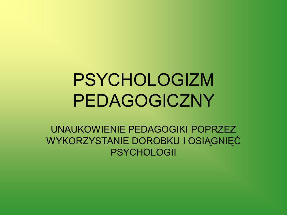 PSYCHOLOGIZM PEDAGOGICZNY UNAUKOWIENIE PEDAGOGIKI POPRZEZ WYKORZYSTANIE DOROBKU I OSIĄGNIĘĆ PSYCHOLOGII