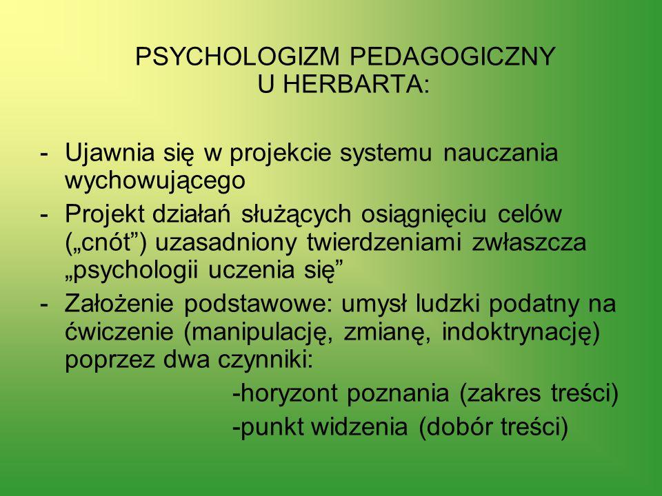 PSYCHOLOGIZM PEDAGOGICZNY U HERBARTA: -Ujawnia się w projekcie systemu nauczania wychowującego -Projekt działań służących osiągnięciu celów (cnót) uza