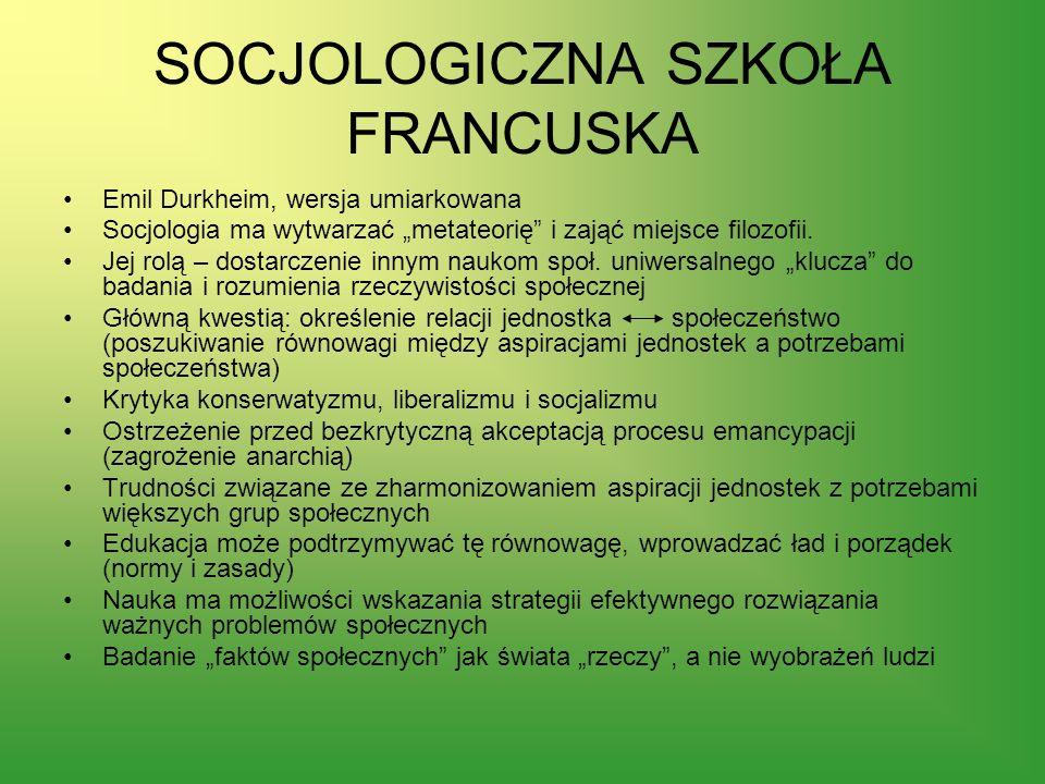 SOCJOLOGICZNA SZKOŁA FRANCUSKA Emil Durkheim, wersja umiarkowana Socjologia ma wytwarzać metateorię i zająć miejsce filozofii. Jej rolą – dostarczenie