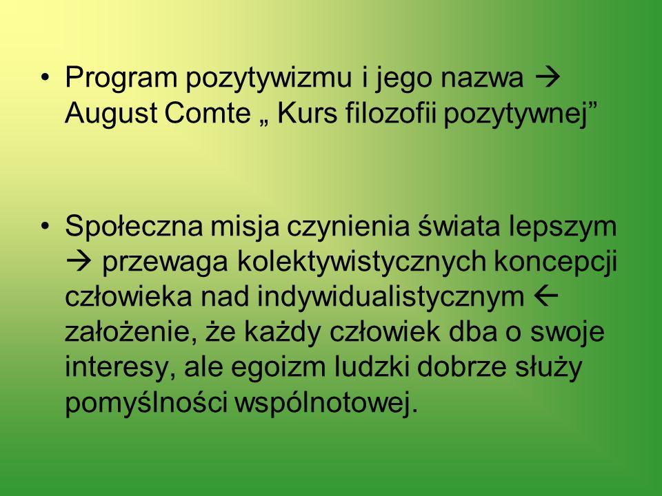 Program pozytywizmu i jego nazwa August Comte Kurs filozofii pozytywnej Społeczna misja czynienia świata lepszym przewaga kolektywistycznych koncepcji