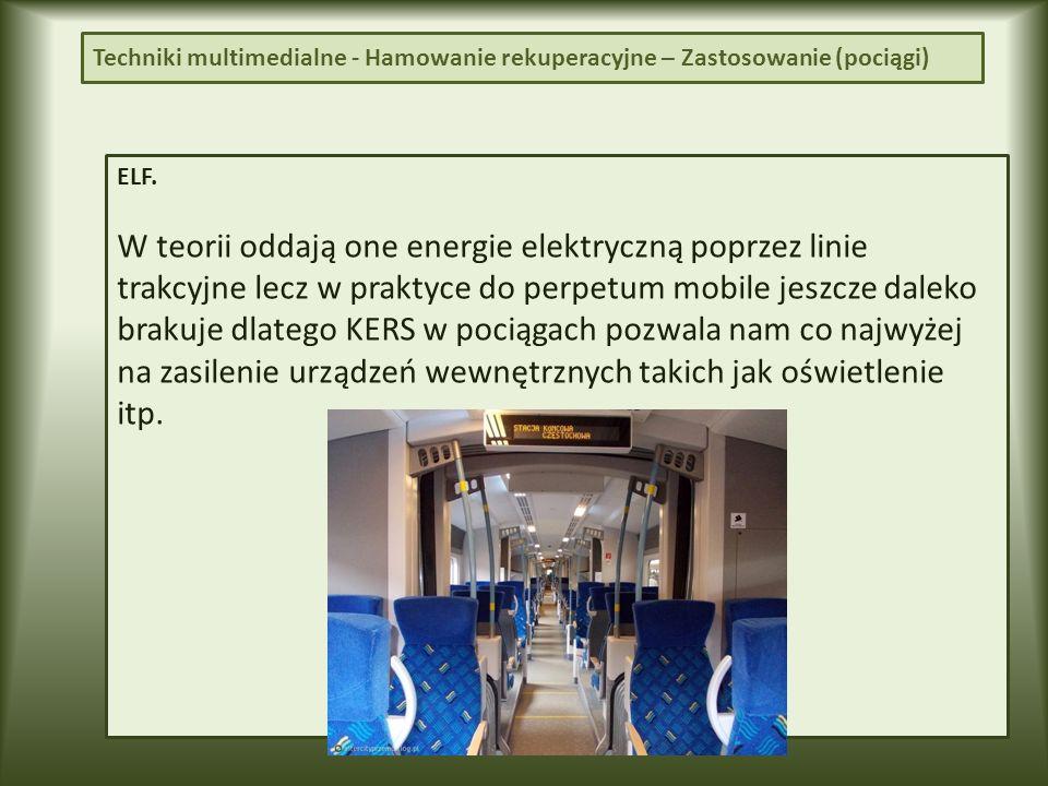 ELF. W teorii oddają one energie elektryczną poprzez linie trakcyjne lecz w praktyce do perpetum mobile jeszcze daleko brakuje dlatego KERS w pociągac