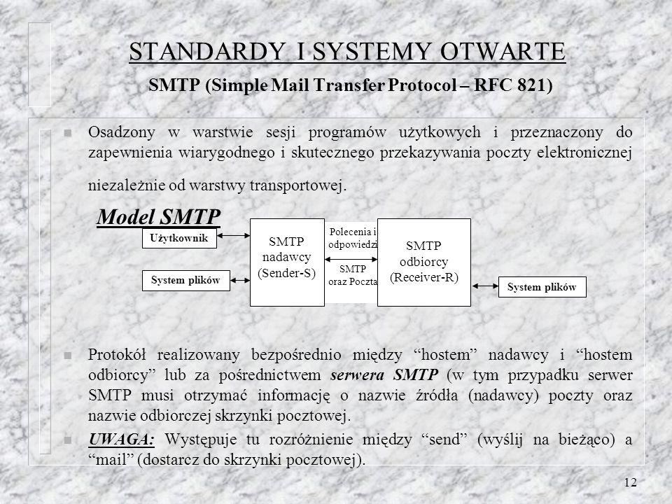 12 STANDARDY I SYSTEMY OTWARTE SMTP (Simple Mail Transfer Protocol – RFC 821) n Osadzony w warstwie sesji programów użytkowych i przeznaczony do zapewnienia wiarygodnego i skutecznego przekazywania poczty elektronicznej niezależnie od warstwy transportowej.