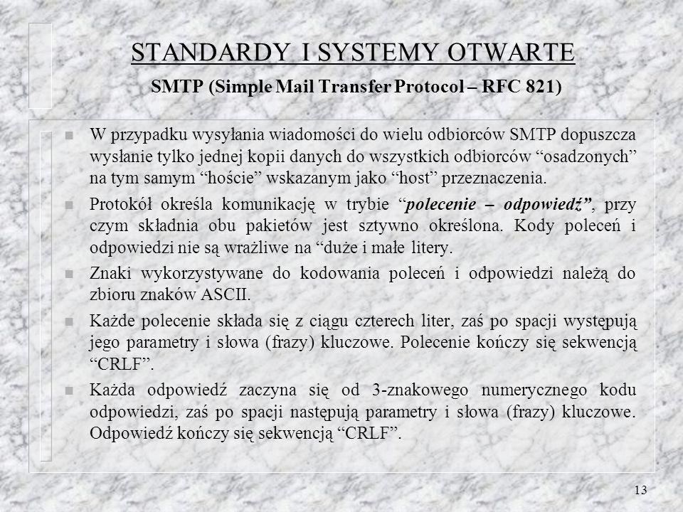 13 STANDARDY I SYSTEMY OTWARTE SMTP (Simple Mail Transfer Protocol – RFC 821) n W przypadku wysyłania wiadomości do wielu odbiorców SMTP dopuszcza wysłanie tylko jednej kopii danych do wszystkich odbiorców osadzonych na tym samym hoście wskazanym jako host przeznaczenia.