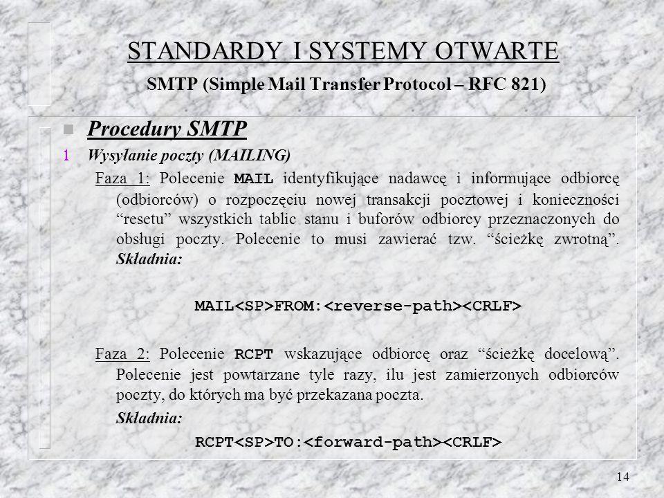 14 STANDARDY I SYSTEMY OTWARTE SMTP (Simple Mail Transfer Protocol – RFC 821) n Procedury SMTP Wysyłanie poczty (MAILING) Faza 1: Polecenie MAIL identyfikujące nadawcę i informujące odbiorcę (odbiorców) o rozpoczęciu nowej transakcji pocztowej i konieczności resetu wszystkich tablic stanu i buforów odbiorcy przeznaczonych do obsługi poczty.