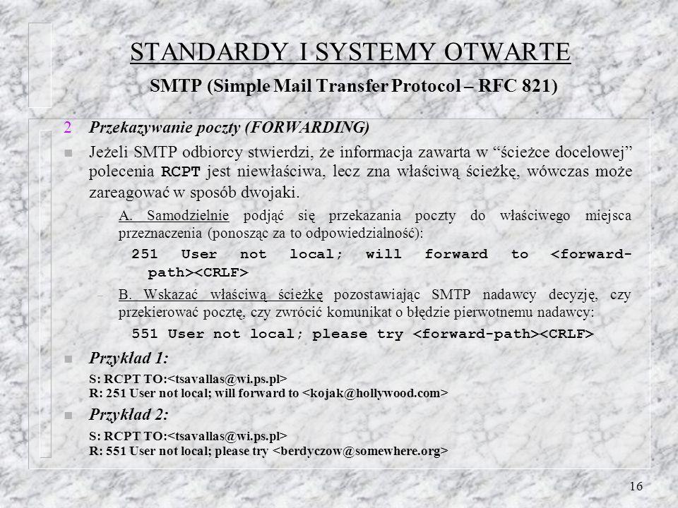 16 STANDARDY I SYSTEMY OTWARTE SMTP (Simple Mail Transfer Protocol – RFC 821) 2Przekazywanie poczty (FORWARDING) Jeżeli SMTP odbiorcy stwierdzi, że informacja zawarta w ścieżce docelowej polecenia RCPT jest niewłaściwa, lecz zna właściwą ścieżkę, wówczas może zareagować w sposób dwojaki.