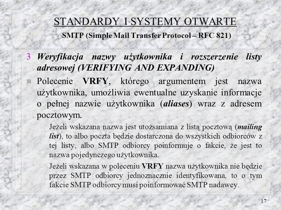 17 STANDARDY I SYSTEMY OTWARTE SMTP (Simple Mail Transfer Protocol – RFC 821) Weryfikacja nazwy użytkownika i rozszerzenie listy adresowej (VERIFYING AND EXPANDING) n Polecenie VRFY, którego argumentem jest nazwa użytkownika, umożliwia ewentualne uzyskanie informacje o pełnej nazwie użytkownika (aliases) wraz z adresem pocztowym.