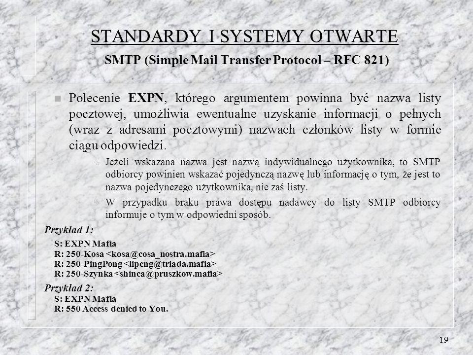 19 STANDARDY I SYSTEMY OTWARTE SMTP (Simple Mail Transfer Protocol – RFC 821) n Polecenie EXPN, którego argumentem powinna być nazwa listy pocztowej, umożliwia ewentualne uzyskanie informacji o pełnych (wraz z adresami pocztowymi) nazwach członków listy w formie ciągu odpowiedzi.