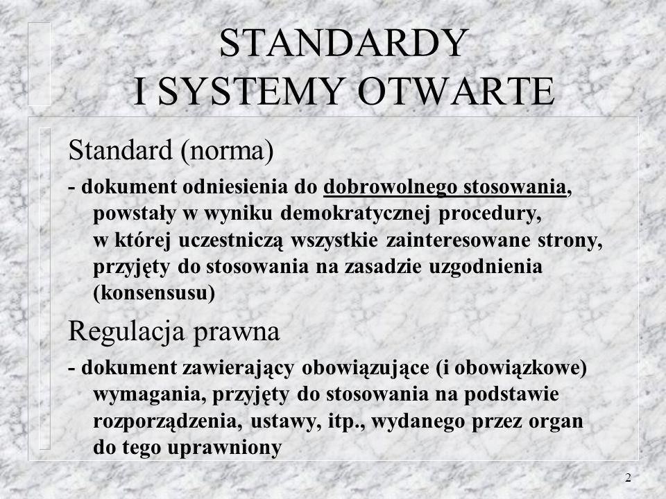 2 STANDARDY I SYSTEMY OTWARTE Standard (norma) - dokument odniesienia do dobrowolnego stosowania, powstały w wyniku demokratycznej procedury, w której uczestniczą wszystkie zainteresowane strony, przyjęty do stosowania na zasadzie uzgodnienia (konsensusu) Regulacja prawna - dokument zawierający obowiązujące (i obowiązkowe) wymagania, przyjęty do stosowania na podstawie rozporządzenia, ustawy, itp., wydanego przez organ do tego uprawniony