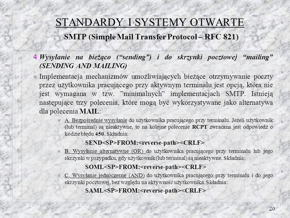 20 STANDARDY I SYSTEMY OTWARTE SMTP (Simple Mail Transfer Protocol – RFC 821) Wysyłanie na bieżąco (sending) i do skrzynki pocztowej mailing (SENDING AND MAILING) n Implementacja mechanizmów umożliwiających bieżące otrzymywanie poczty przez użytkownika pracującego przy aktywnym terminalu jest opcją, która nie jest wymagana w tzw.