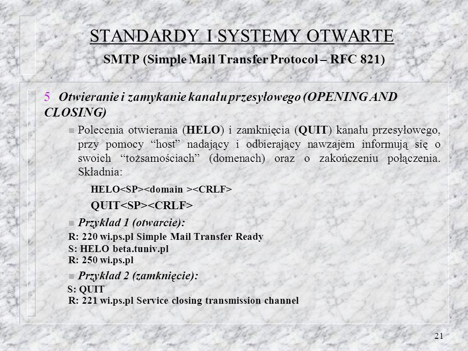 21 STANDARDY I SYSTEMY OTWARTE SMTP (Simple Mail Transfer Protocol – RFC 821) Otwieranie i zamykanie kanału przesyłowego (OPENING AND CLOSING) n Polecenia otwierania (HELO) i zamknięcia (QUIT) kanału przesyłowego, przy pomocy host nadający i odbierający nawzajem informują się o swoich tożsamościach (domenach) oraz o zakończeniu połączenia.