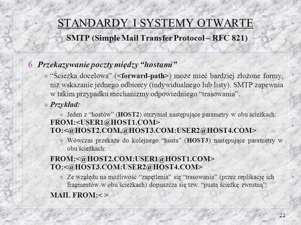 22 STANDARDY I SYSTEMY OTWARTE SMTP (Simple Mail Transfer Protocol – RFC 821) Przekazywanie poczty między hostami n Ścieżka docelowa ( ) może mieć bardziej złożone formy, niż wskazanie jednego odbiorcy (indywidualnego lub listy).