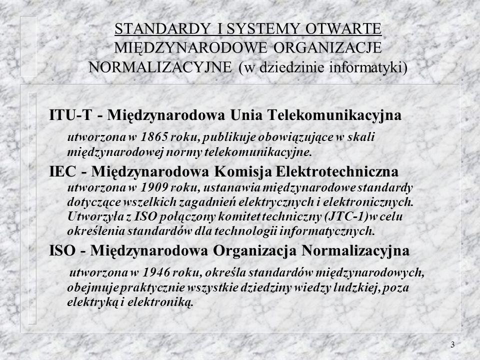 3 STANDARDY I SYSTEMY OTWARTE MIĘDZYNARODOWE ORGANIZACJE NORMALIZACYJNE (w dziedzinie informatyki) ITU-T - Międzynarodowa Unia Telekomunikacyjna utworzona w 1865 roku, publikuje obowiązujące w skali międzynarodowej normy telekomunikacyjne.