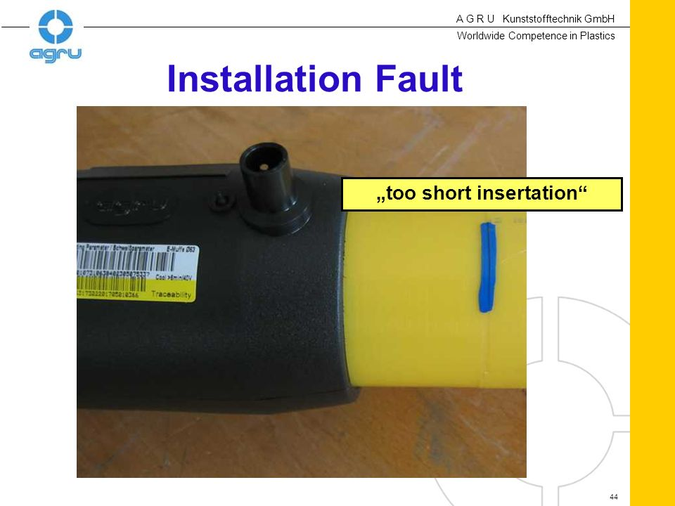 A G R U Kunststofftechnik GmbH Worldwide Competence in Plastics 44 Installation Fault too short insertation