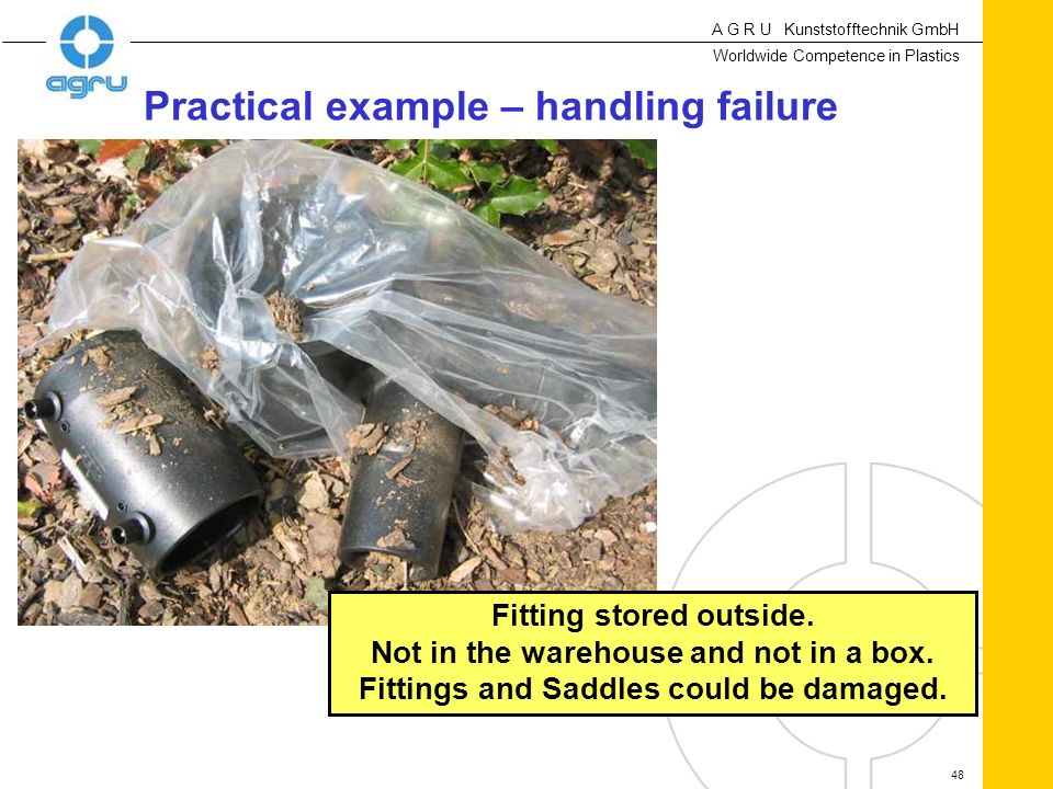 A G R U Kunststofftechnik GmbH Worldwide Competence in Plastics 48 Practical example – handling failure Fitting stored outside. Not in the warehouse a