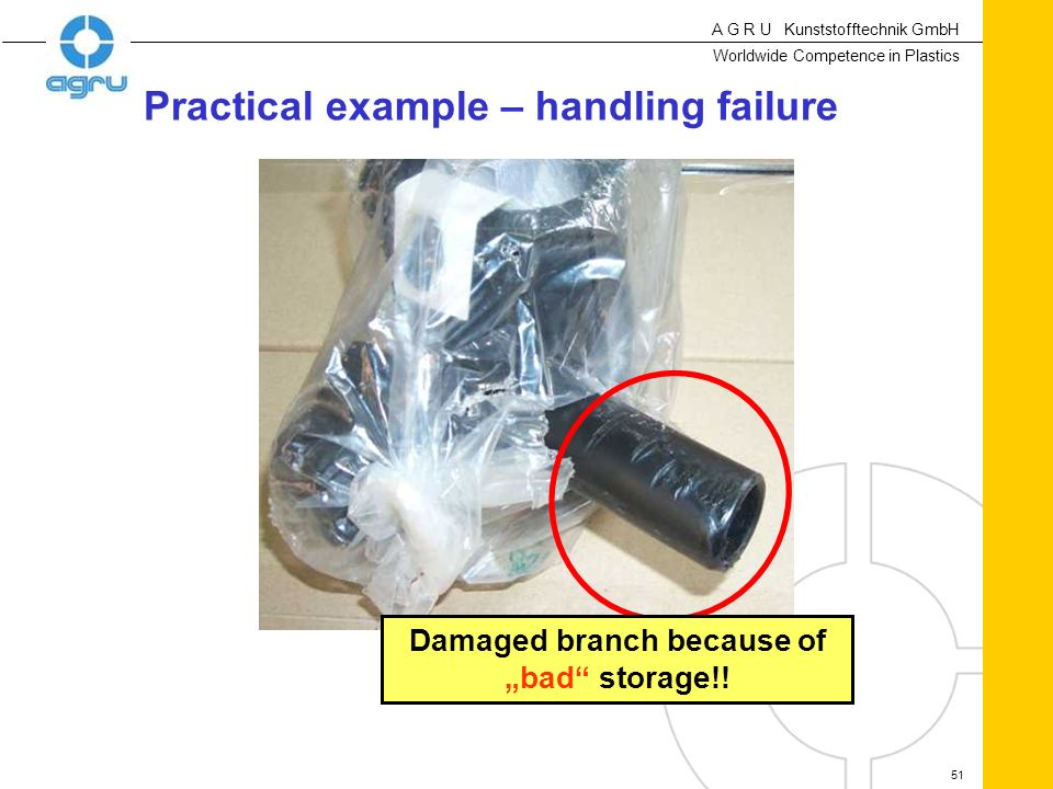 A G R U Kunststofftechnik GmbH Worldwide Competence in Plastics 51 Damaged branch because of bad storage!! Practical example – handling failure