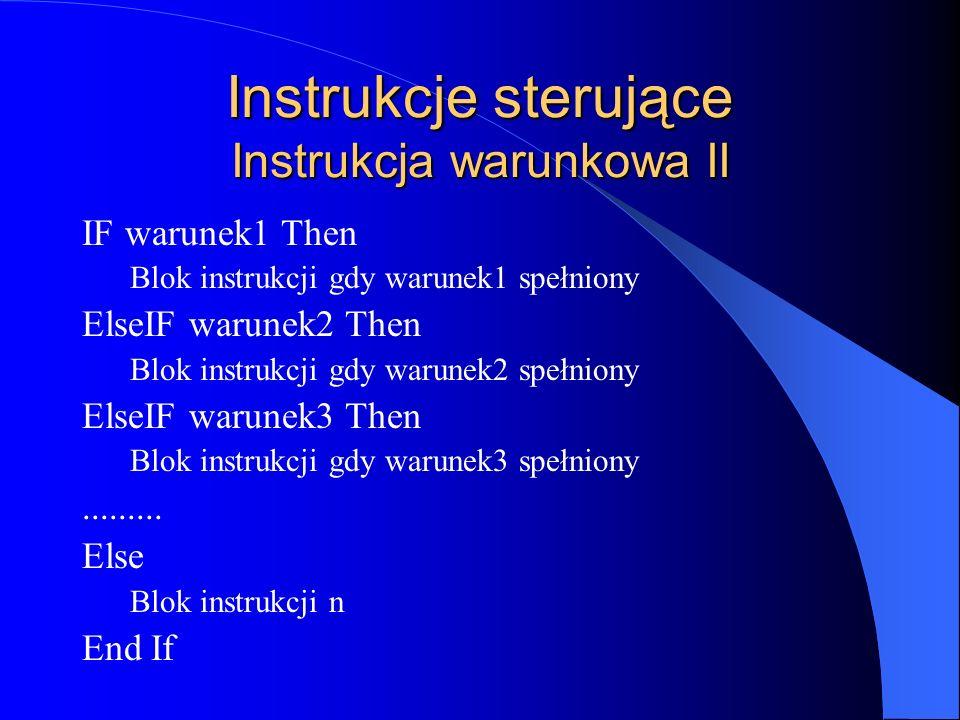 Instrukcje sterujące Instrukcja warunkowa II IF warunek1 Then Blok instrukcji gdy warunek1 spełniony ElseIF warunek2 Then Blok instrukcji gdy warunek2