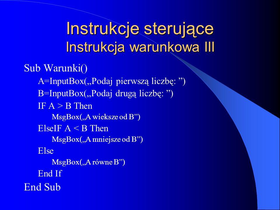 Instrukcje sterujące Instrukcja warunkowa III Sub Warunki() A=InputBox(Podaj pierwszą liczbę: ) B=InputBox(Podaj drugą liczbę: ) IF A > B Then MsgBox(
