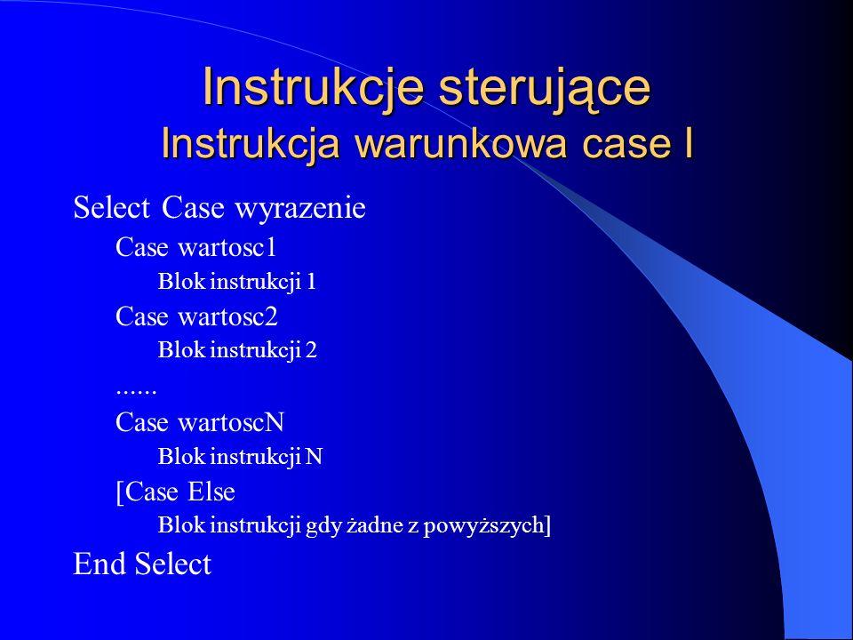 Instrukcje sterujące Instrukcja warunkowa case I Select Case wyrazenie Case wartosc1 Blok instrukcji 1 Case wartosc2 Blok instrukcji 2...... Case wart