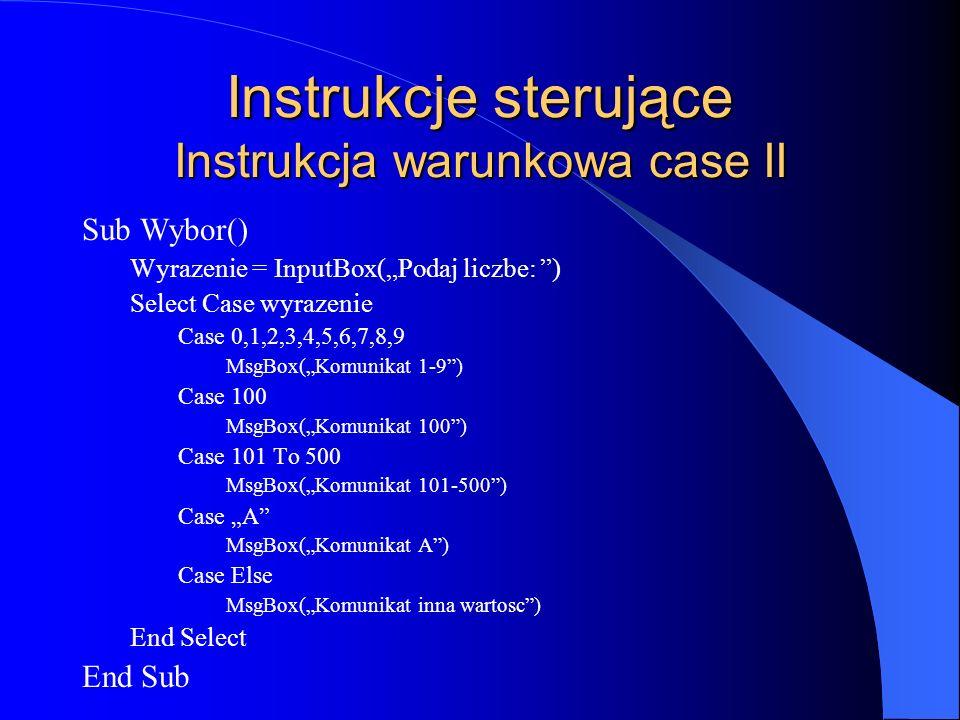 Instrukcje sterujące Instrukcja warunkowa case II Sub Wybor() Wyrazenie = InputBox(Podaj liczbe: ) Select Case wyrazenie Case 0,1,2,3,4,5,6,7,8,9 MsgB