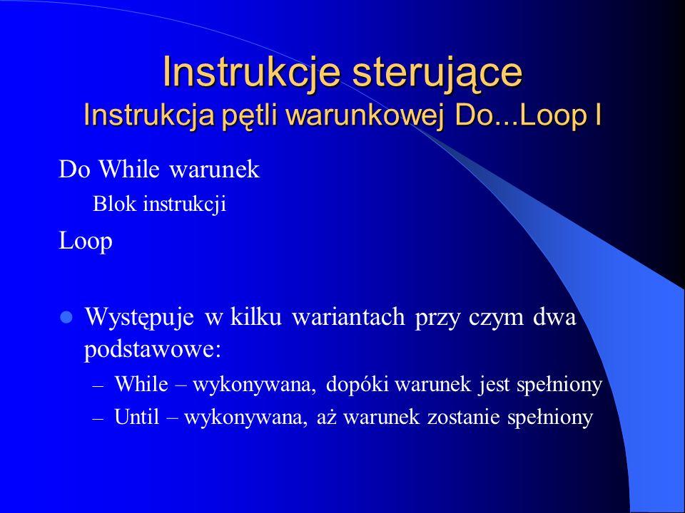 Instrukcje sterujące Instrukcja pętli warunkowej Do...Loop I Do While warunek Blok instrukcji Loop Występuje w kilku wariantach przy czym dwa podstawo