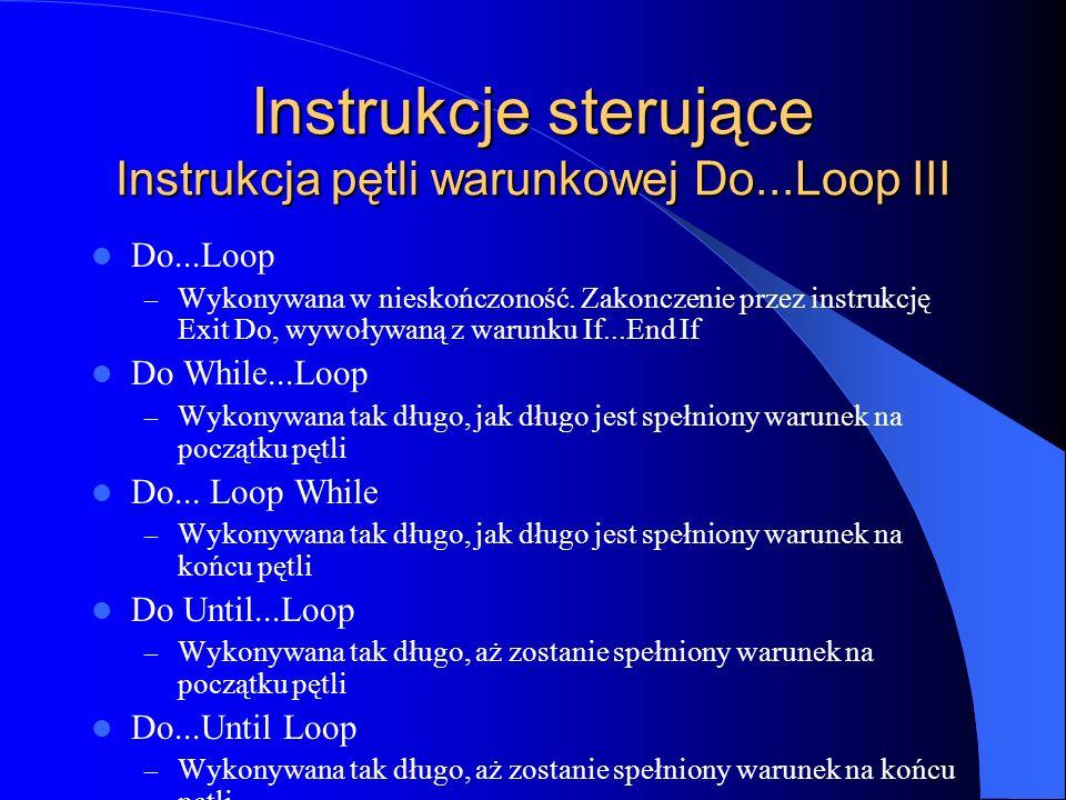 Instrukcje sterujące Instrukcja pętli warunkowej Do...Loop III Do...Loop – Wykonywana w nieskończoność. Zakonczenie przez instrukcję Exit Do, wywoływa