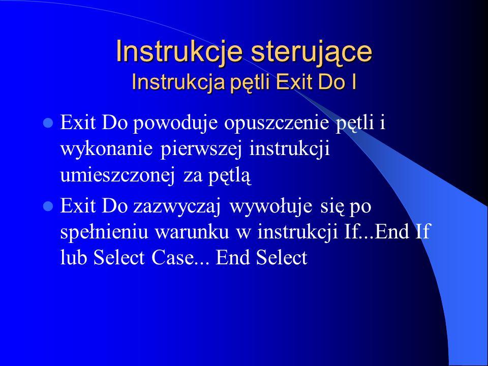 Instrukcje sterujące Instrukcja pętli Exit Do I Exit Do powoduje opuszczenie pętli i wykonanie pierwszej instrukcji umieszczonej za pętlą Exit Do zazw