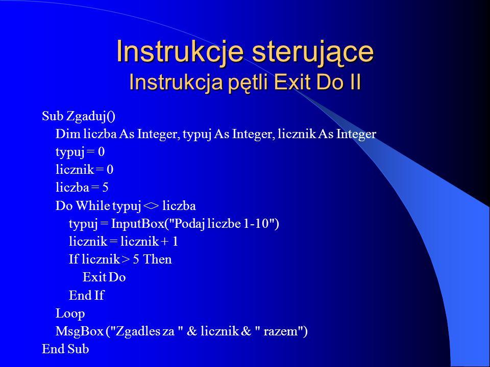 Instrukcje sterujące Instrukcja pętli Exit Do II Sub Zgaduj() Dim liczba As Integer, typuj As Integer, licznik As Integer typuj = 0 licznik = 0 liczba