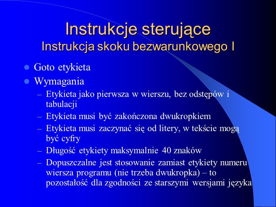 Instrukcje sterujące Instrukcja skoku bezwarunkowego I Goto etykieta Wymagania – Etykieta jako pierwsza w wierszu, bez odstępów i tabulacji – Etykieta
