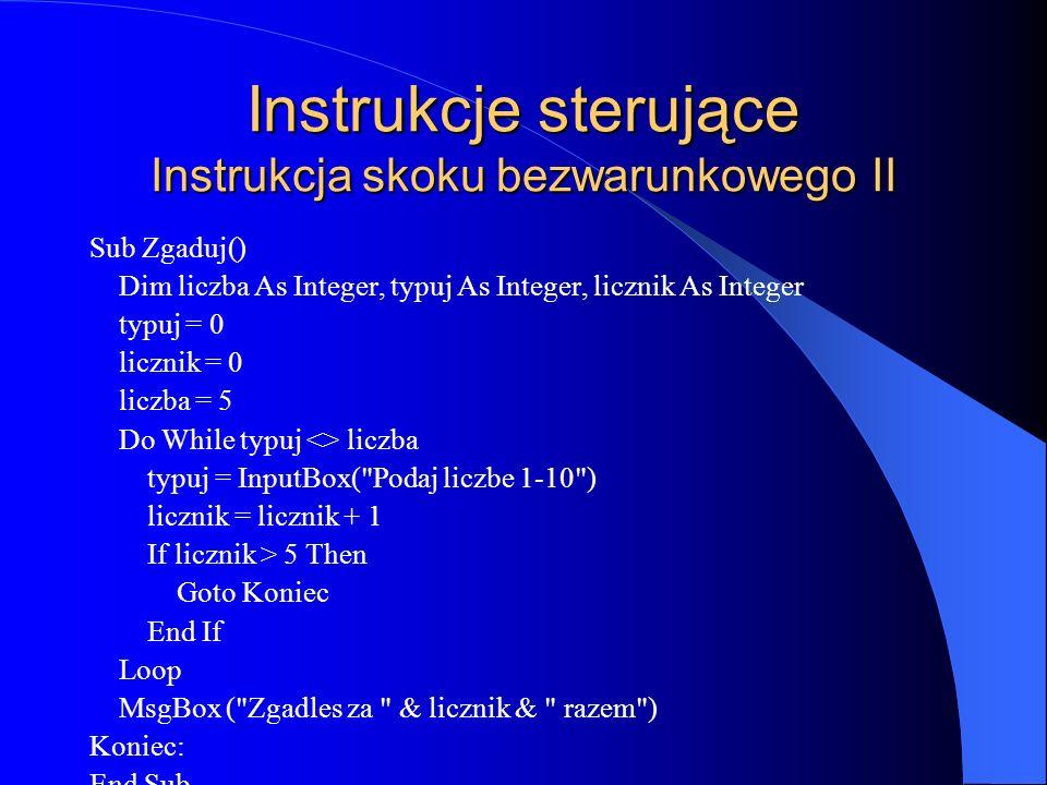 Instrukcje sterujące Instrukcja skoku bezwarunkowego II Sub Zgaduj() Dim liczba As Integer, typuj As Integer, licznik As Integer typuj = 0 licznik = 0