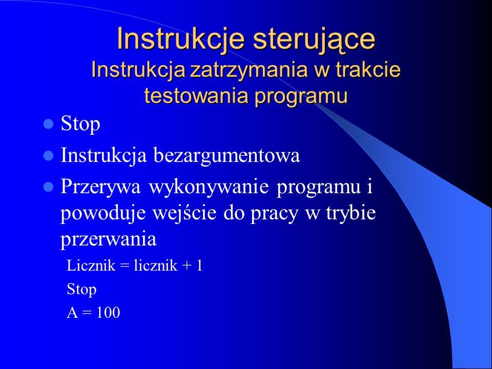 Instrukcje sterujące Instrukcja zatrzymania w trakcie testowania programu Stop Instrukcja bezargumentowa Przerywa wykonywanie programu i powoduje wejś