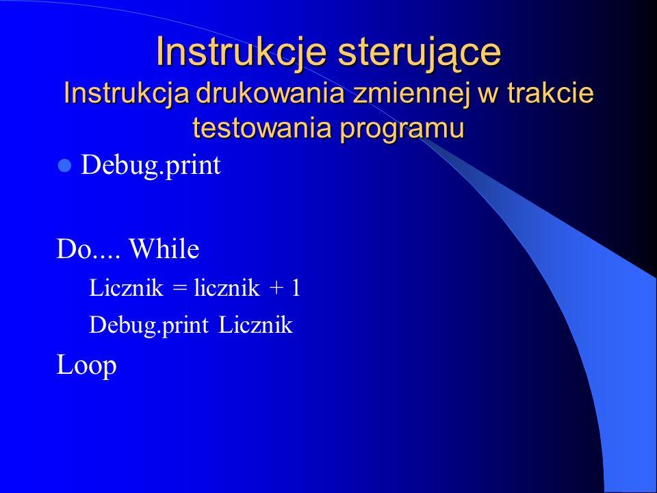 Instrukcje sterujące Instrukcja drukowania zmiennej w trakcie testowania programu Debug.print Do.... While Licznik = licznik + 1 Debug.print Licznik L
