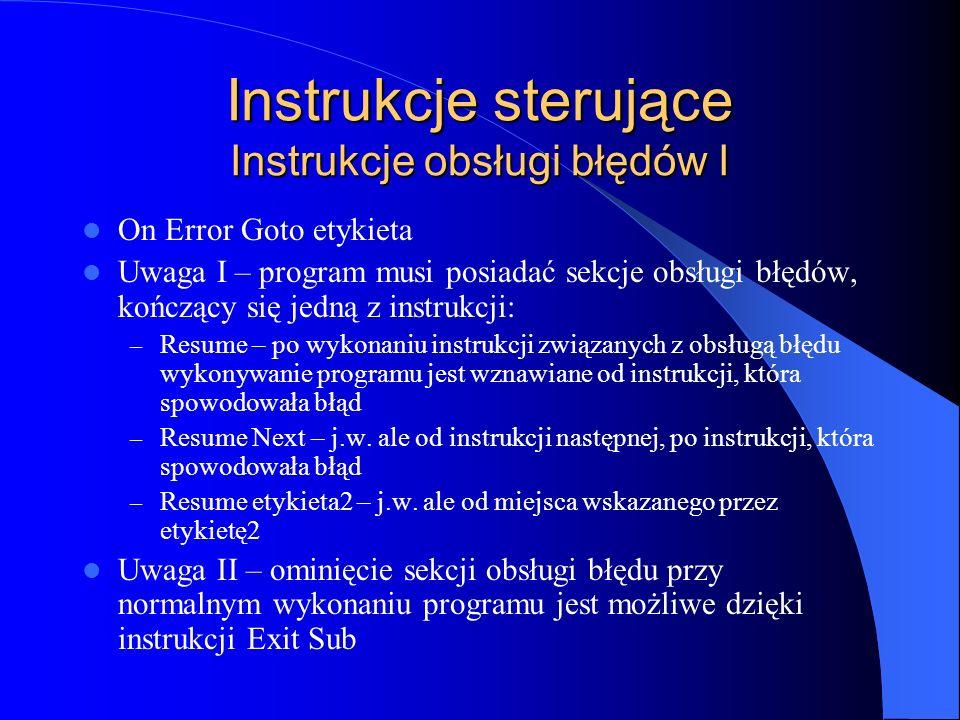 Instrukcje sterujące Instrukcje obsługi błędów I On Error Goto etykieta Uwaga I – program musi posiadać sekcje obsługi błędów, kończący się jedną z in