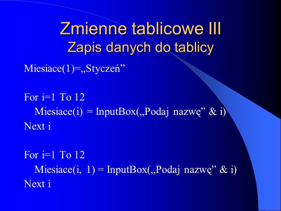 Zmienne tablicowe III Zapis danych do tablicy Miesiace(1)=Styczeń For i=1 To 12 Miesiace(i) = InputBox(Podaj nazwę & i) Next i For i=1 To 12 Miesiace(