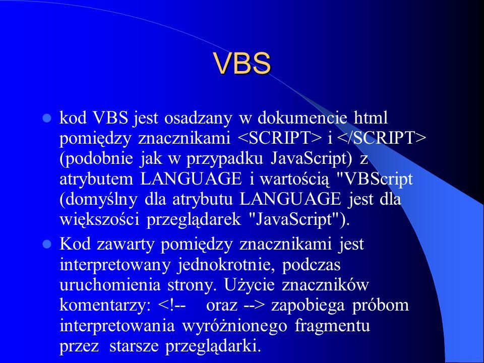 VBS kod VBS jest osadzany w dokumencie html pomiędzy znacznikami i (podobnie jak w przypadku JavaScript) z atrybutem LANGUAGE i wartością