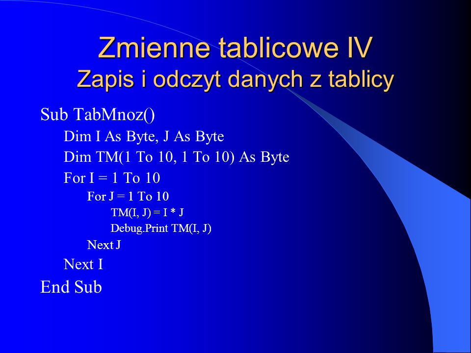 Zmienne tablicowe IV Zapis i odczyt danych z tablicy Sub TabMnoz() Dim I As Byte, J As Byte Dim TM(1 To 10, 1 To 10) As Byte For I = 1 To 10 For J = 1