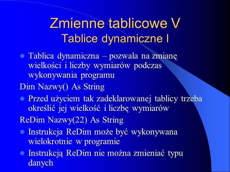 Zmienne tablicowe V Tablice dynamiczne I Tablica dynamiczna – pozwala na zmianę wielkości i liczby wymiarów podczas wykonywania programu Dim Nazwy() A