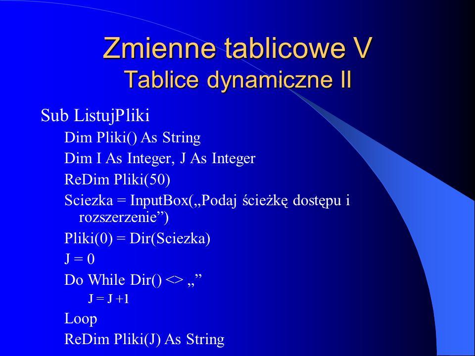 Zmienne tablicowe V Tablice dynamiczne II Sub ListujPliki Dim Pliki() As String Dim I As Integer, J As Integer ReDim Pliki(50) Sciezka = InputBox(Poda