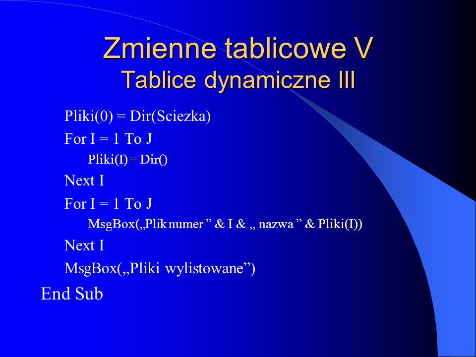 Zmienne tablicowe V Tablice dynamiczne III Pliki(0) = Dir(Sciezka) For I = 1 To J Pliki(I) = Dir() Next I For I = 1 To J MsgBox(Plik numer & I & nazwa