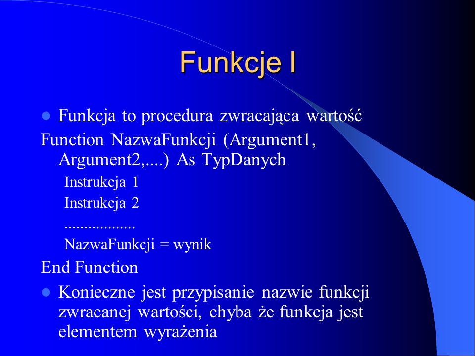 Funkcje I Funkcja to procedura zwracająca wartość Function NazwaFunkcji (Argument1, Argument2,....) As TypDanych Instrukcja 1 Instrukcja 2............
