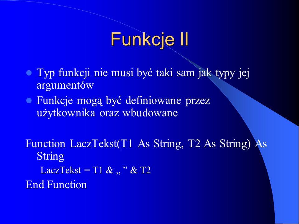 Funkcje II Typ funkcji nie musi być taki sam jak typy jej argumentów Funkcje mogą być definiowane przez użytkownika oraz wbudowane Function LaczTekst(