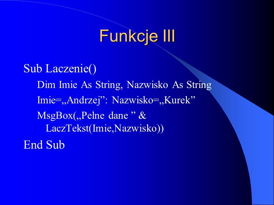 Funkcje III Sub Laczenie() Dim Imie As String, Nazwisko As String Imie=Andrzej: Nazwisko=Kurek MsgBox(Pelne dane & LaczTekst(Imie,Nazwisko)) End Sub