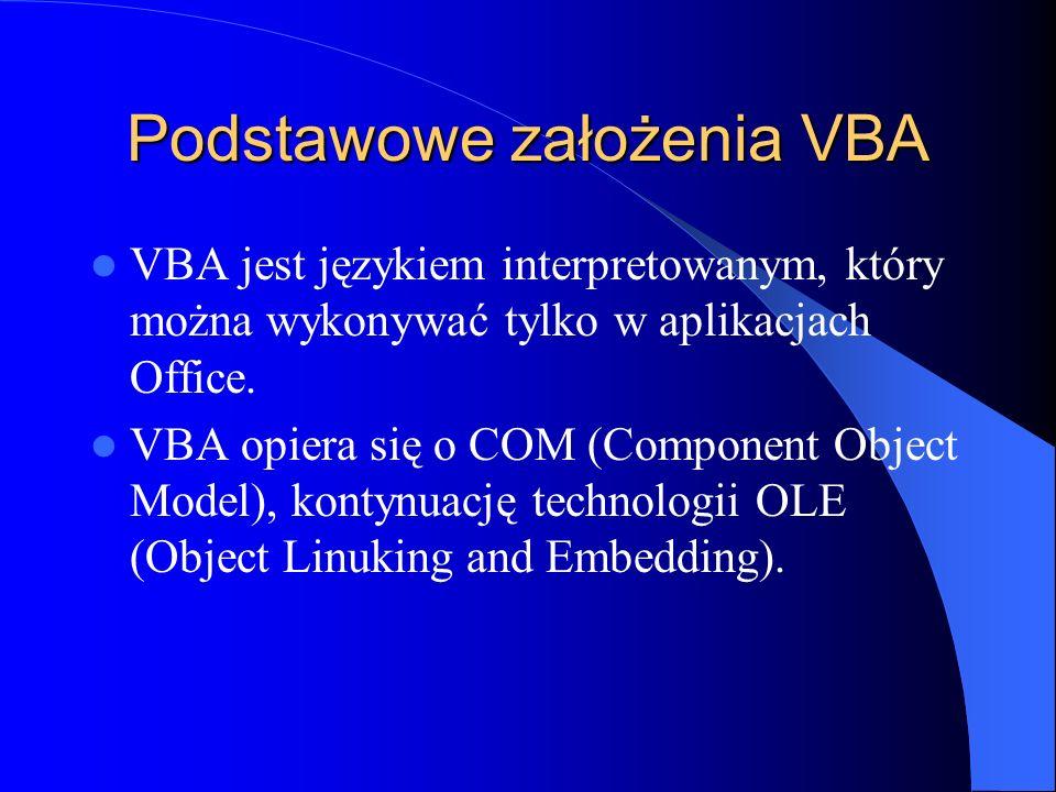 Podstawowe założenia VBA VBA jest językiem interpretowanym, który można wykonywać tylko w aplikacjach Office. VBA opiera się o COM (Component Object M
