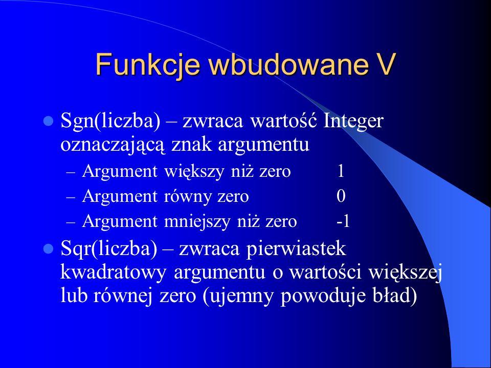 Funkcje wbudowane V Sgn(liczba) – zwraca wartość Integer oznaczającą znak argumentu – Argument większy niż zero1 – Argument równy zero0 – Argument mni